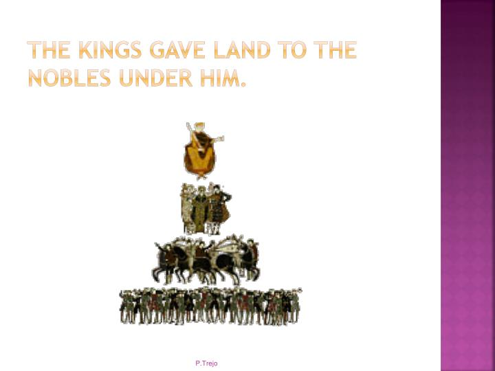 The kings gave land to the nobles under him.