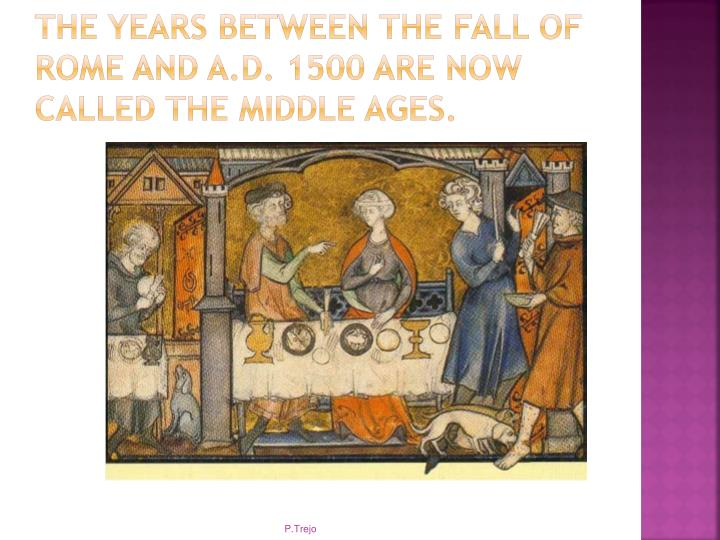 The years between the fall of Rome and A.D. 1500 are now called the Middle Ages.