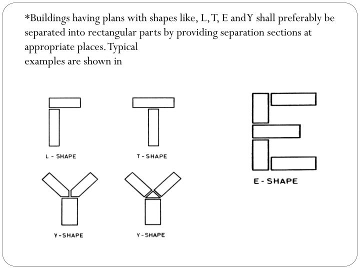*Buildings having plans with shapes like, L, T, E and Y shall preferably be separated into rectangular parts by providing separation sections at appropriate places. Typical