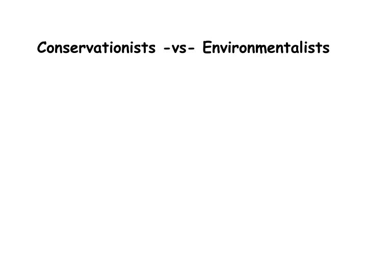 Conservationists -vs- Environmentalists
