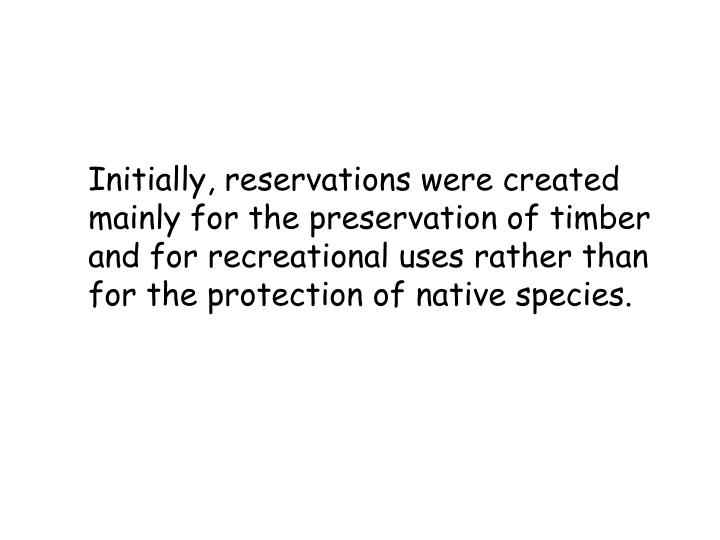 Initially, reservations were created mainly for the preservation of timber and for recreational uses rather than for the protection of native species.
