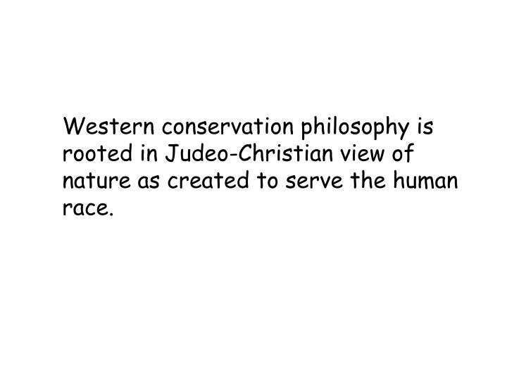 Western conservation philosophy is rooted in Judeo-Christian view of nature as created to serve the ...