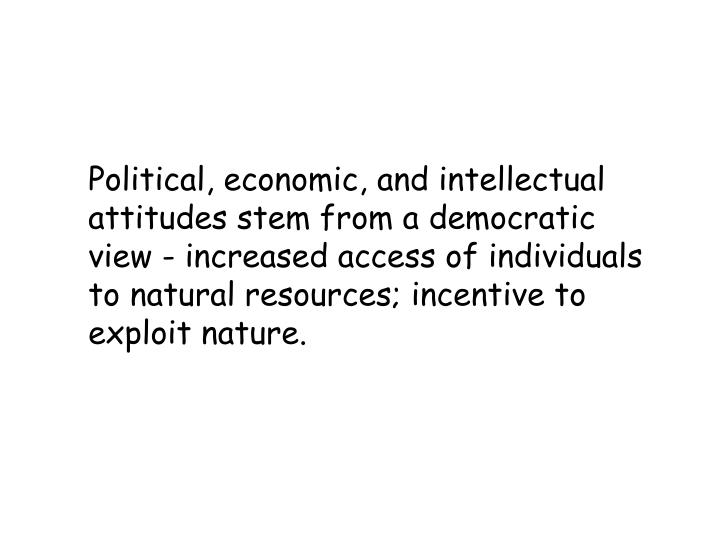 Political, economic, and intellectual attitudes stem from a democratic view - increased access of individuals to natural resources; incentive to exploit nature.