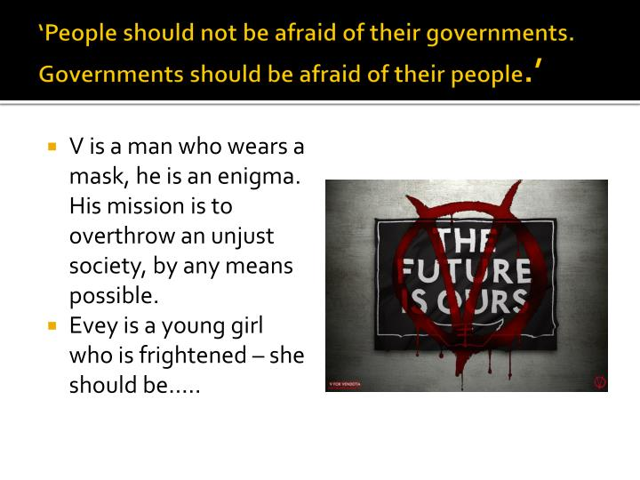 'People should not be afraid of their governments. Governments should be afraid of their people
