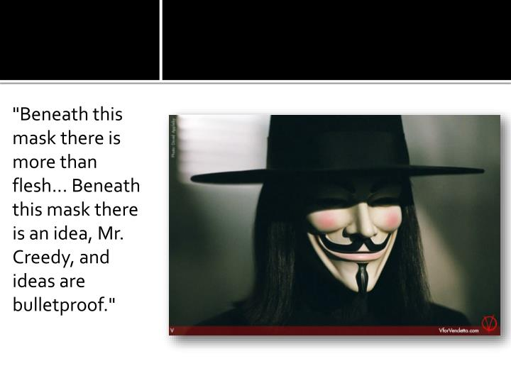 """Beneath this mask there is more than flesh... Beneath this mask there is an idea, Mr."