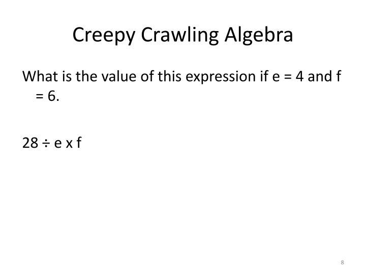 Creepy Crawling Algebra