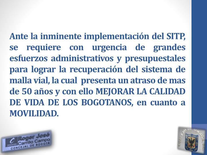 Ante la inminente implementación del SITP, se requiere con urgencia de grandes  esfuerzos administrativos y presupuestales para lograr la recuperación del sistema de malla vial, la cual  presenta un atraso de mas de 50 años y con ello MEJORAR LA CALIDAD DE VIDA DE LOS BOGOTANOS, en cuanto a MOVILIDAD.