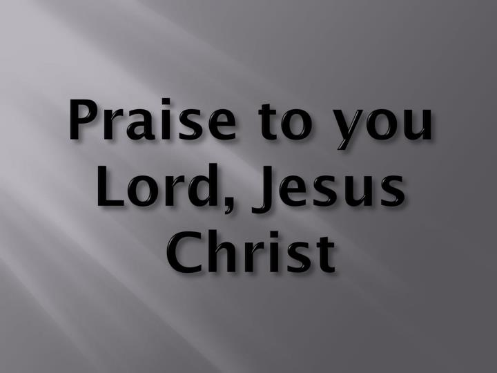 Praise to you Lord, Jesus Christ