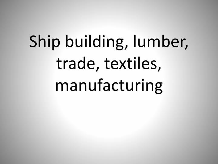 Ship building, lumber, trade, textiles, manufacturing