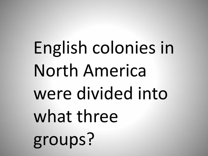 English colonies in North America were divided into what three groups?