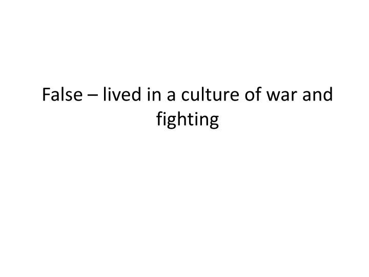 False – lived in a culture of war and fighting