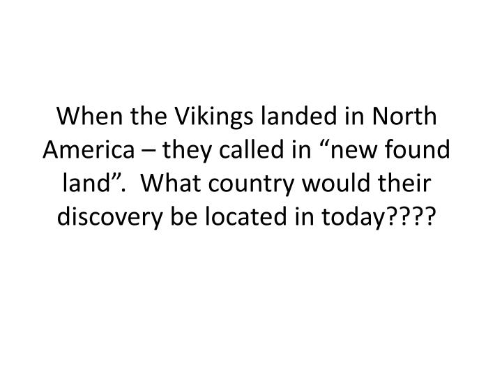 "When the Vikings landed in North America – they called in ""new found land"".  What country would their discovery be located in today????"