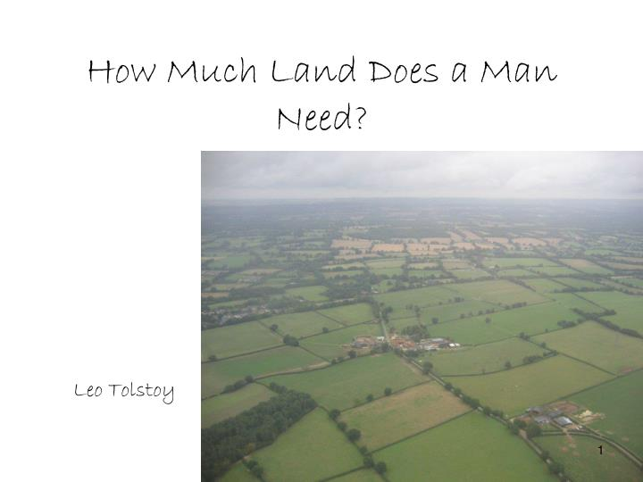 summary of how much land does By: leo tolstoy how much land does a man need summary two sisters are in the kitchen arguing over who had the better life, the one with money or the one without.