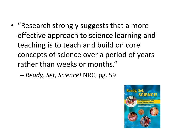 """Research strongly suggests that a more effective approach to science learning and teaching is to teach and build on core concepts of science over a period of years rather than weeks or months."""