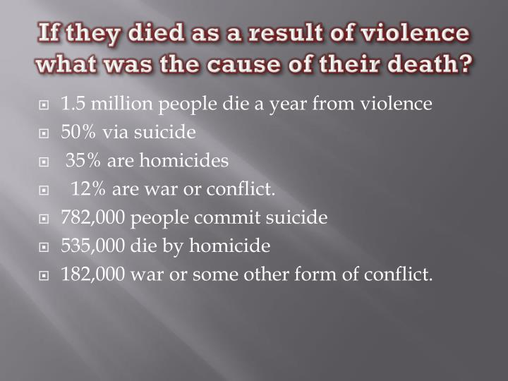 If they died as a result of violence what was the cause of their death?