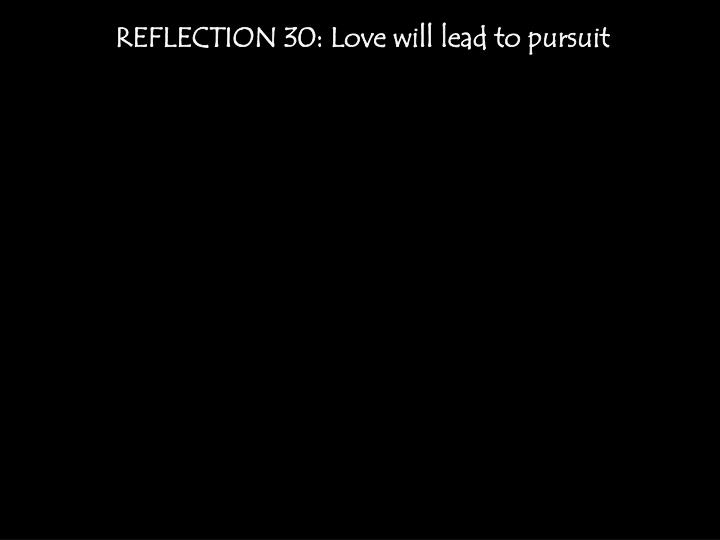 REFLECTION 30: Love will lead to pursuit