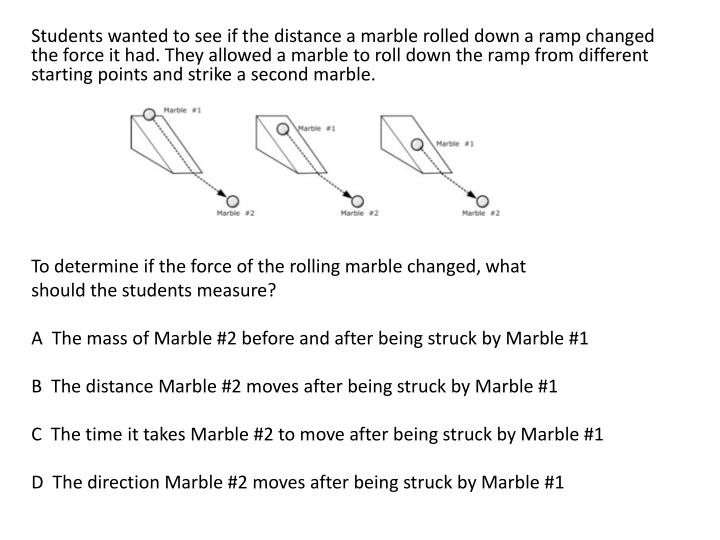 Students wanted to see if the distance a marble rolled down a ramp changed the force it had. They al...