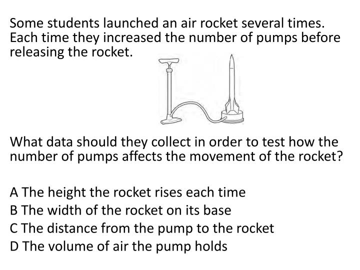 Some students launched an air rocket several times. Each time they increased the number of pumps before releasing the rocket.