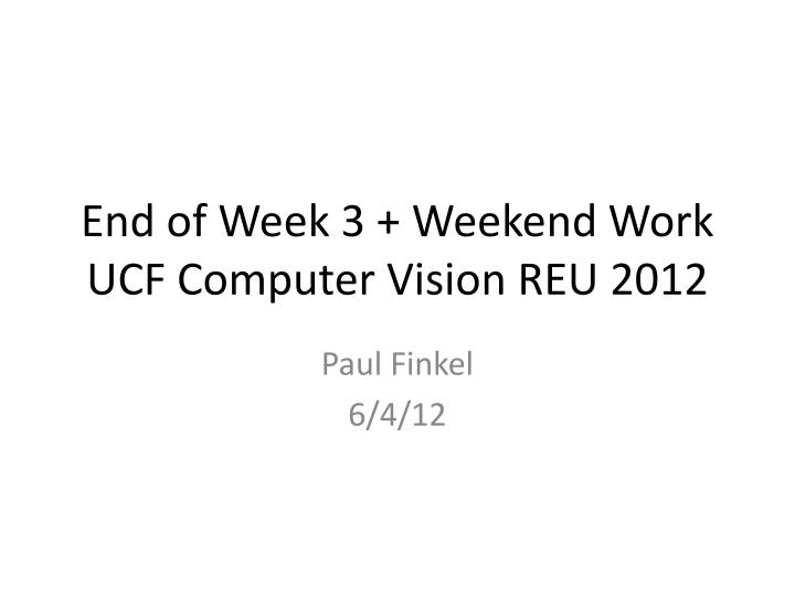 End of week 3 weekend work ucf computer vision reu 2012