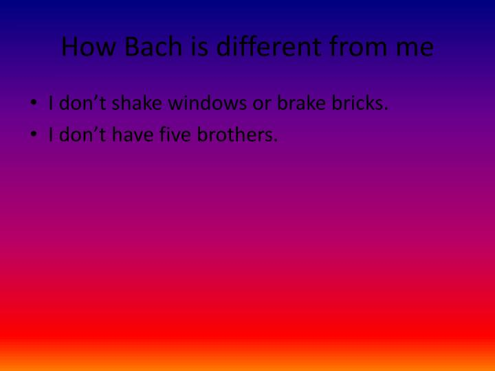 How Bach is different from me