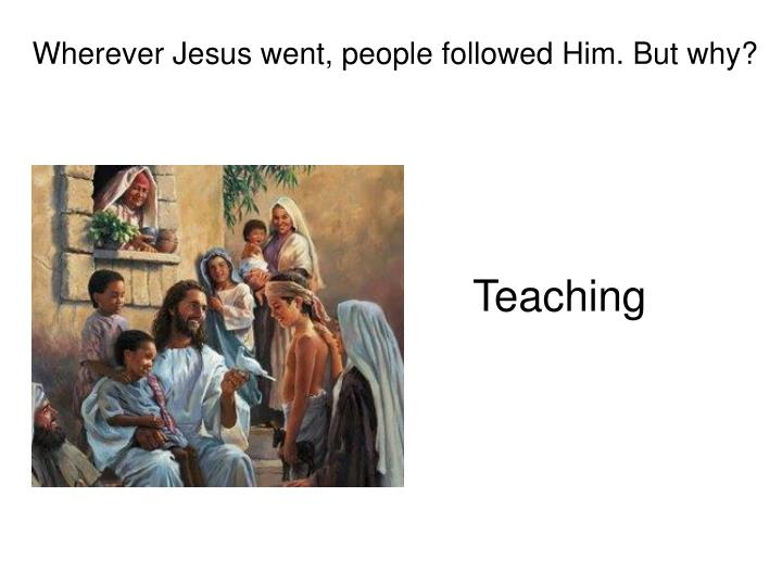 Wherever Jesus went, people followed Him. But why?