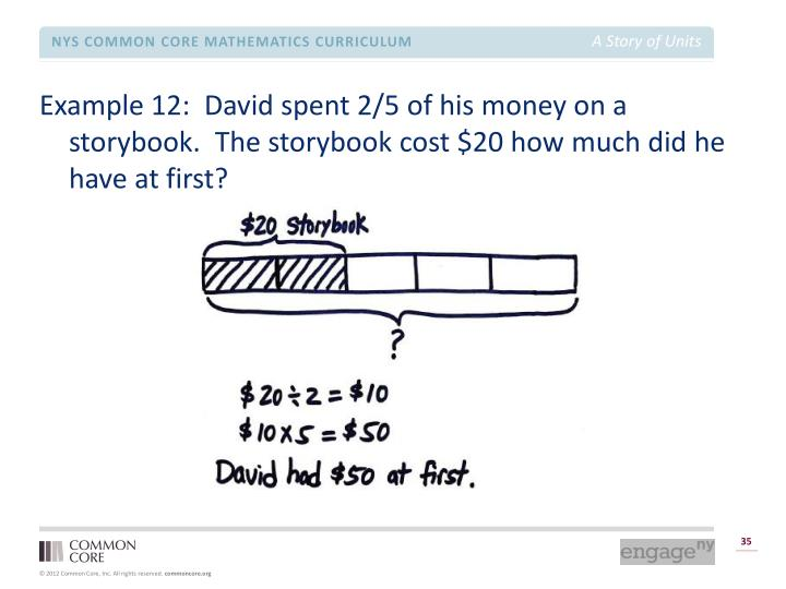 Example 12:  David spent 2/5 of his money on a storybook.  The storybook cost $20 how much did he have at first?