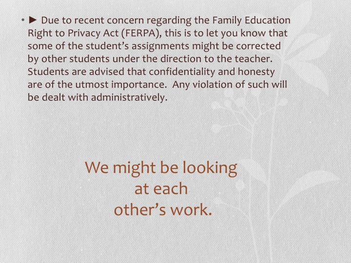 ► Due to recent concern regarding the Family Education Right to Privacy Act (FERPA), this is to let you know that some of the student's assignments might be corrected by other students under the direction to the teacher.  Students are advised that confidentiality and honesty are of the utmost importance.  Any violation of such will be dealt with administratively.