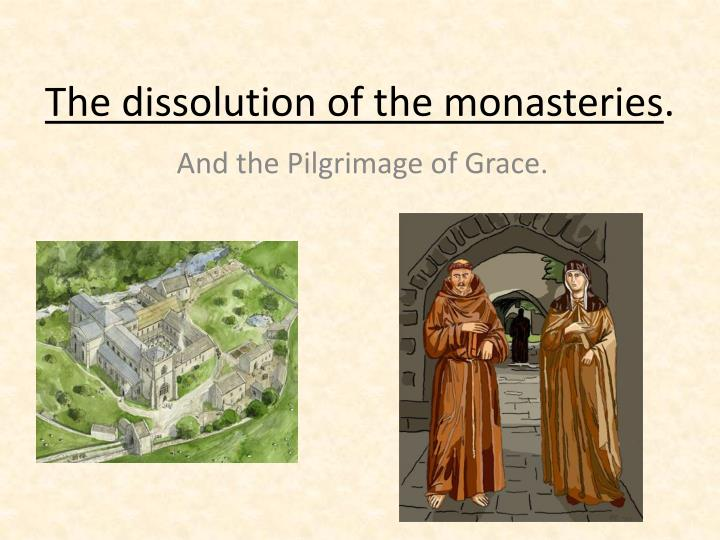 the dissolution of the monasteries essay In 1538 henry began the dissolution of the monasteries he did it under the pretexts of their being either unprofitable or corrupt, but it is widely held that there were other reasons for the policy, especially as henry stood to benefit from it.