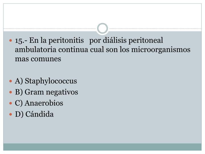 15.- En la peritonitis   por diálisis peritoneal ambulatoria continua cual son los microorganismos mas comunes