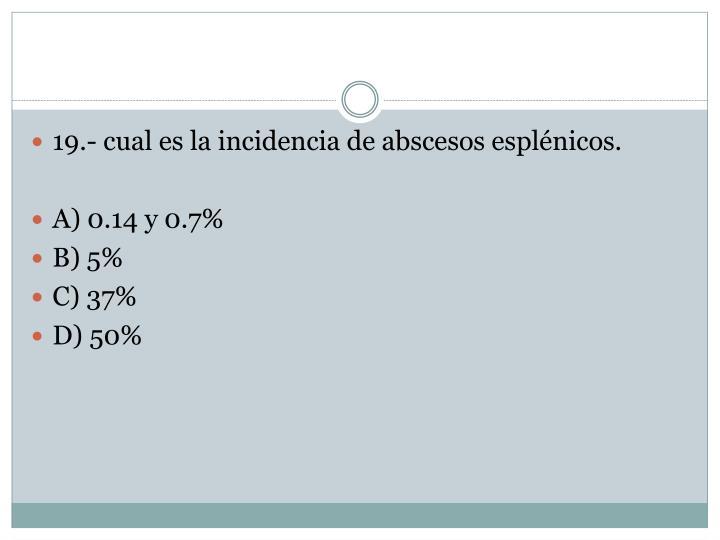 19.- cual es la incidencia de abscesos esplénicos.