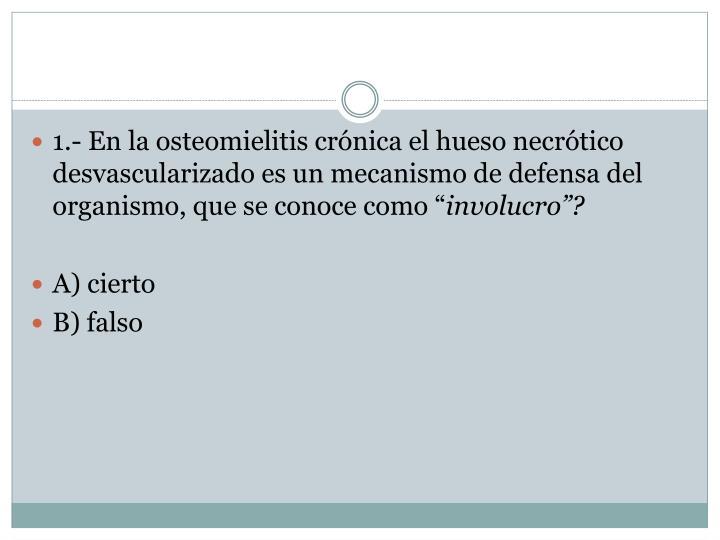 """1.- En la osteomielitis crónica el hueso necrótico desvascularizado es un mecanismo de defensa del organismo, que se conoce como """""""