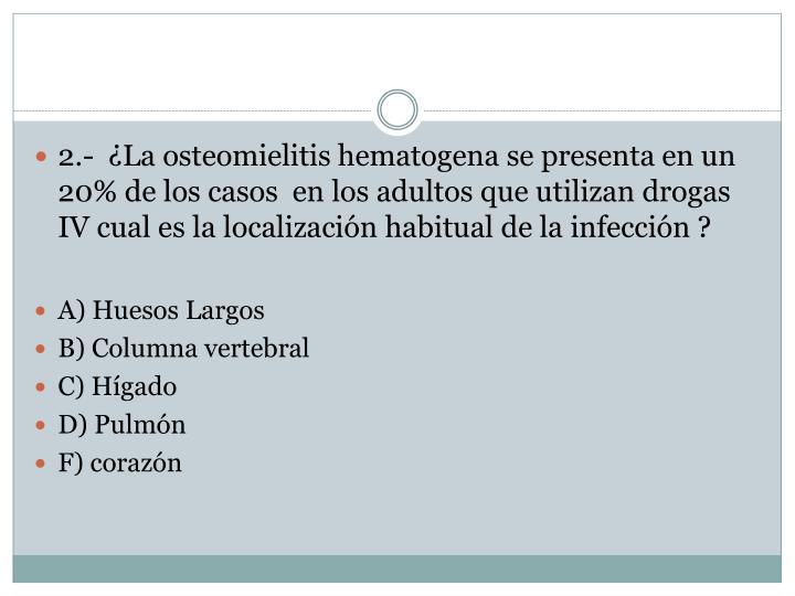 2.-  ¿La osteomielitis hematogena se presenta en un 20% de los casos  en los adultos que utilizan drogas IV cual es la localización habitual de la infección ?