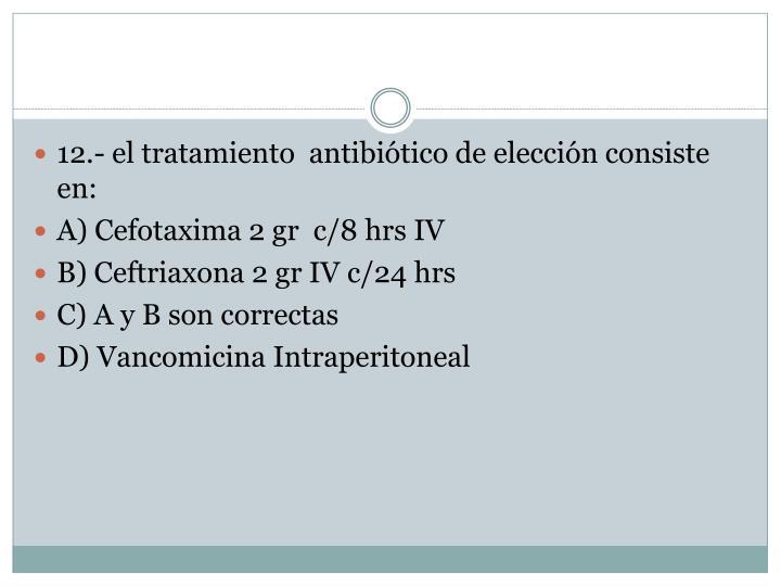 12.- el tratamiento  antibiótico de elección consiste en: