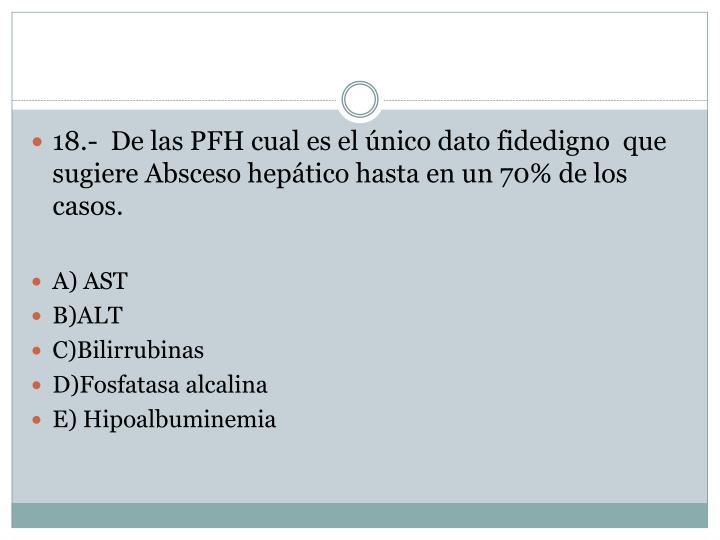 18.-  De las PFH cual es el único dato fidedigno  que sugiere Absceso hepático hasta en un 70% de los casos.
