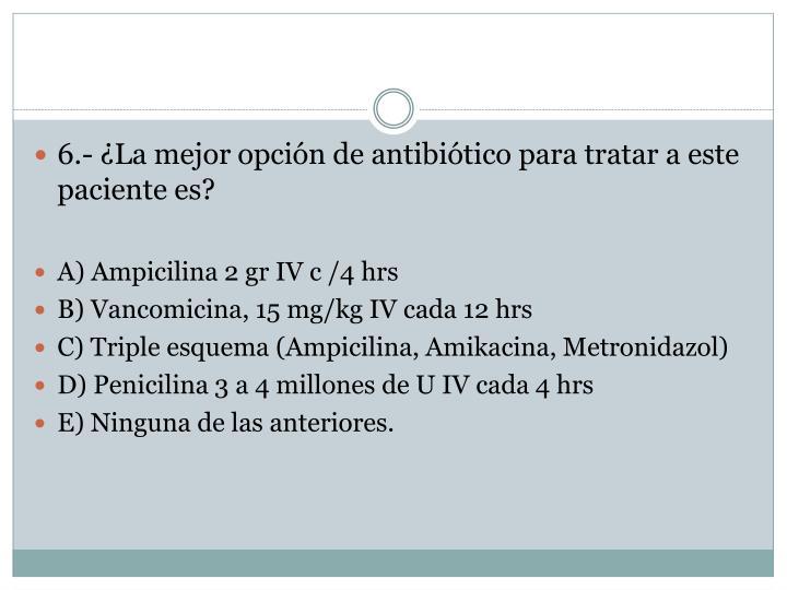 6.- ¿La mejor opción de antibiótico para tratar a este paciente es?