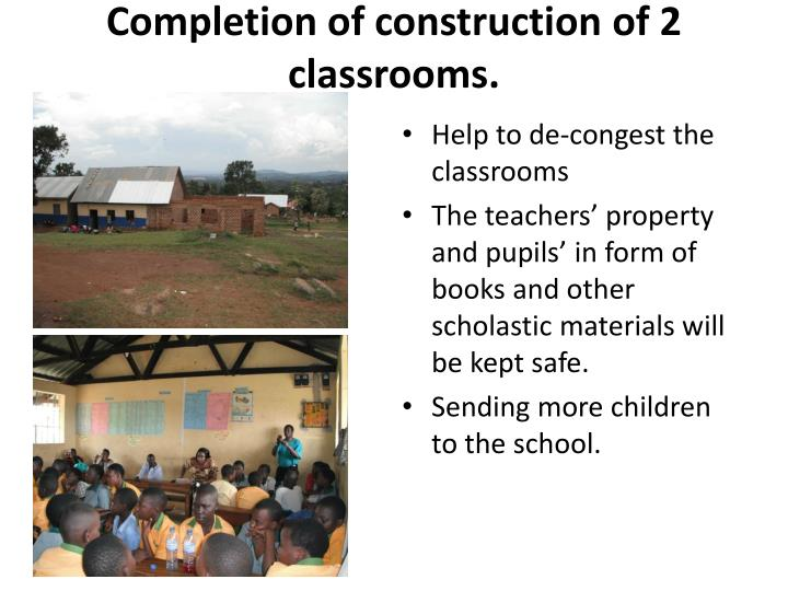 Completion of construction of 2 classrooms.