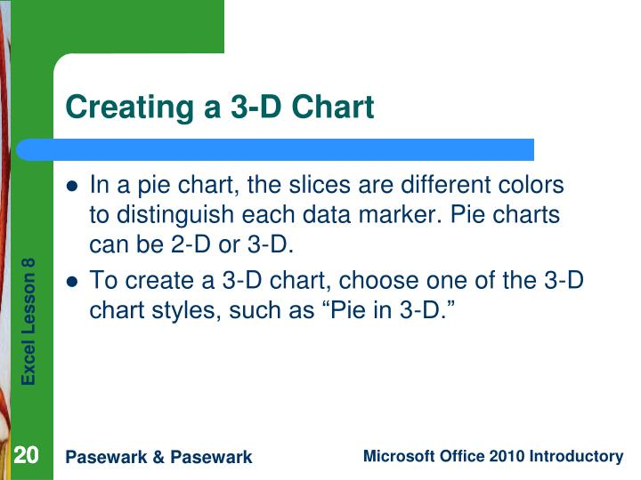 In a pie chart, the slices are different colors to distinguish each data marker. Pie charts can be 2-D or 3-D.