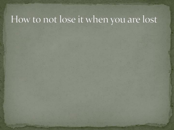 How to not lose it when you are lost