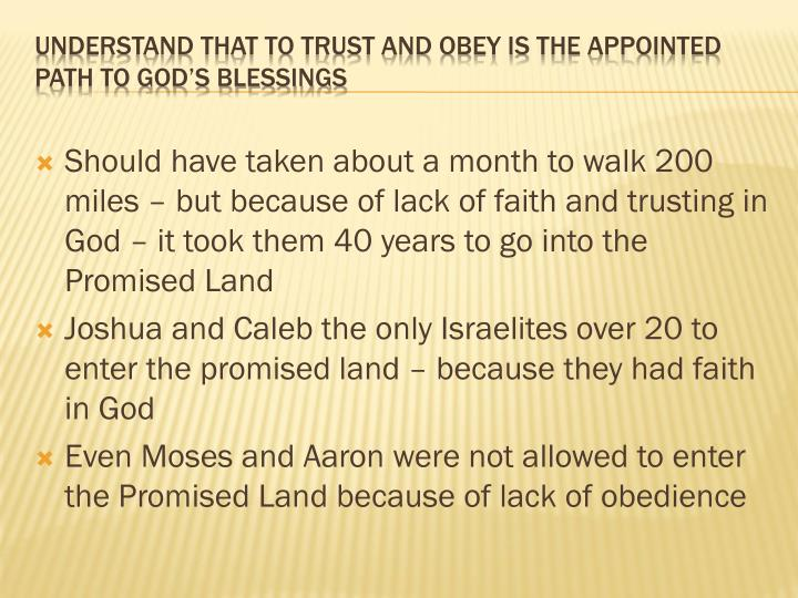 Should have taken about a month to walk 200 miles – but because of lack of faith and trusting in God – it took them 40 years to go into the Promised Land