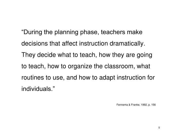 """During the planning phase, teachers make decisions that affect instruction dramatically.  They decide what to teach, how they are going to teach, how to organize the classroom, what routines to use, and how to adapt instruction for individuals."""