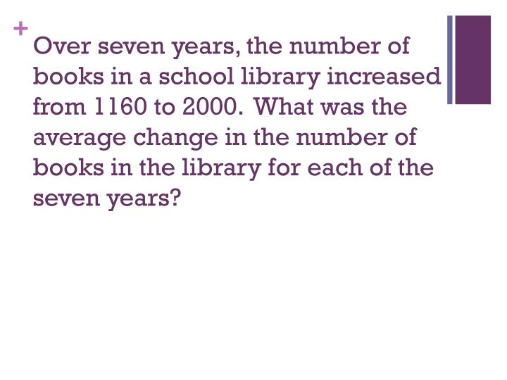 Over seven years, the number of books in a school library increased from 1160 to 2000.  What was the average change in the number of books in the library for each of the seven years?