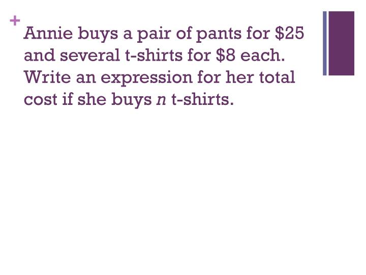 Annie buys a pair of pants for $25 and several t-shirts for $8 each.  Write an expression for her total cost if she buys