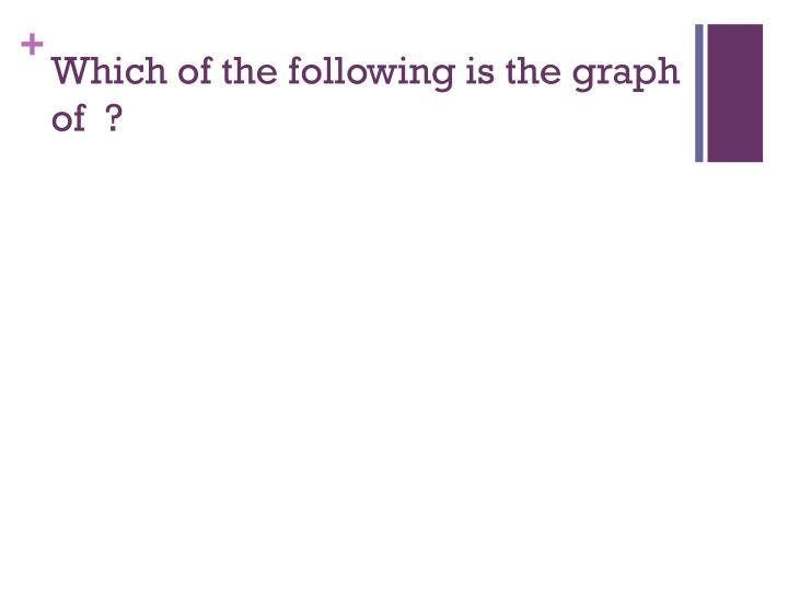 Which of the following is the graph of  ?