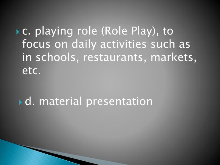 c. playing role (Role Play), to focus on daily activities such as in schools, restaurants, markets, etc.