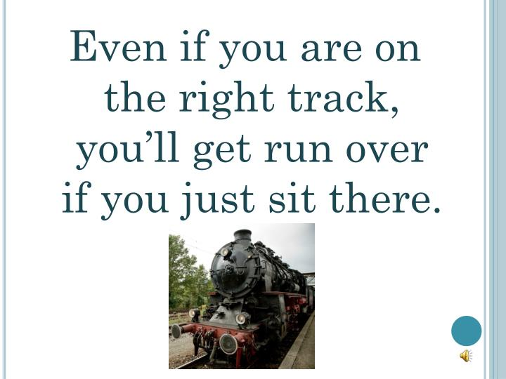 Even if you are on the right track, you'll get run over if you just sit there.