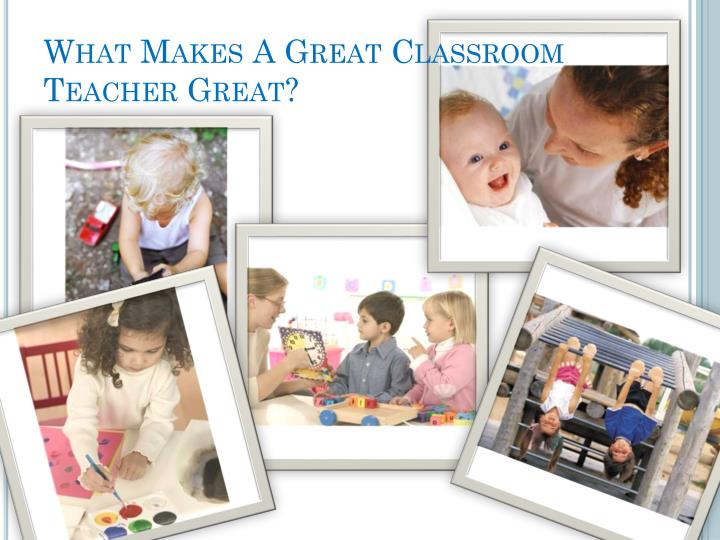 What Makes A Great Classroom Teacher Great?