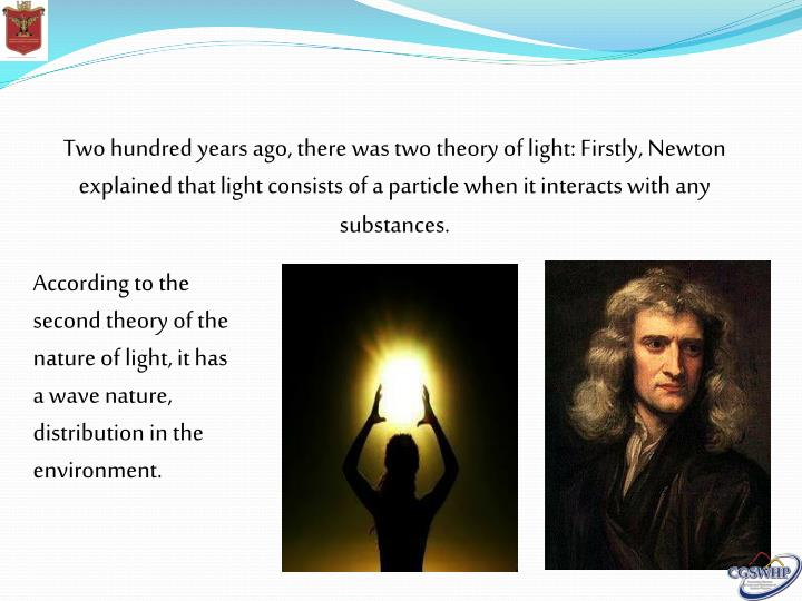 Two hundred years ago, there was two theory of light: Firstly, Newton explained that light consists of a particle when it interacts with any substances.