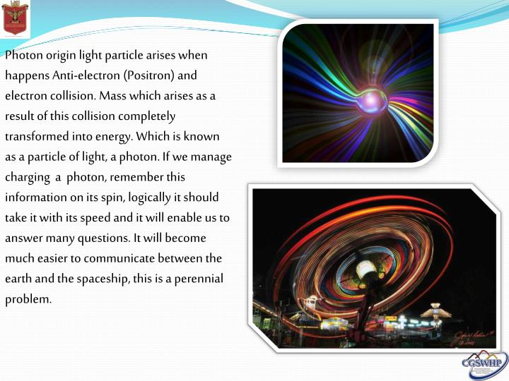 Photon origin light particle arises when happens Anti-electron (Positron) and electron collision. Mass which arises as a result of this collision completely transformed into energy. Which is known as a particle of light, a photon. If we manage charging  a  photon, remember this information on its spin, logically it should take it with its speed and it will enable us to  answer many questions. It will become much easier to communicate between the earth and the spaceship, this is a perennial problem.