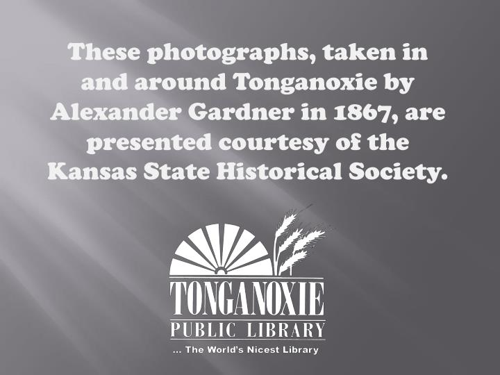 These photographs, taken in and around Tonganoxie by Alexander Gardner in 1867, are presented courtesy of the Kansas State Historical Society.