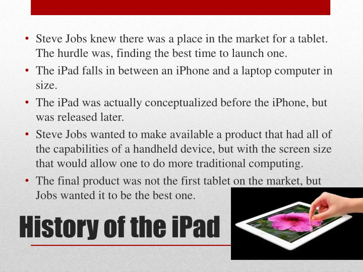 Steve Jobs knew there was a place in the market for a tablet.  The hurdle was, finding the best time to launch